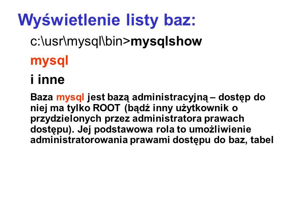 Wyświetlenie listy baz: c:\usr\mysql\bin>mysqlshow mysql i inne Baza mysql jest bazą administracyjną – dostęp do niej ma tylko ROOT (bądź inny użytkow