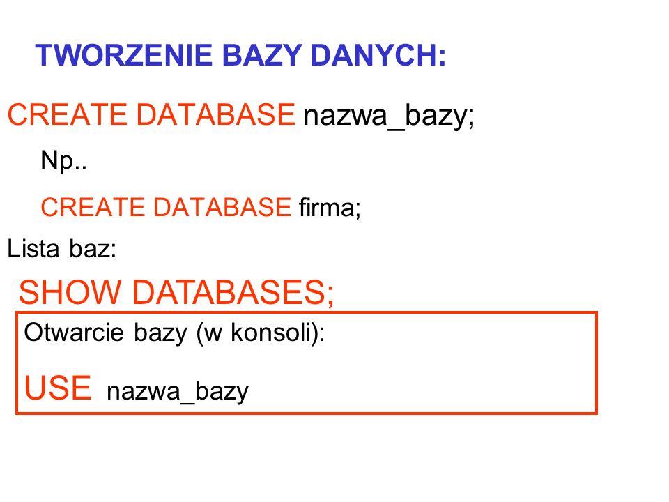 CREATE DATABASE nazwa_bazy; Np.. CREATE DATABASE firma; TWORZENIE BAZY DANYCH: SHOW DATABASES; Lista baz: Otwarcie bazy (w konsoli): USE nazwa_bazy
