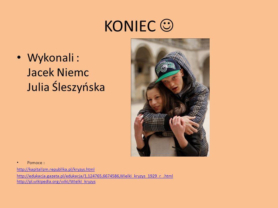 KONIEC Wykonali : Jacek Niemc Julia Śleszyńska Pomoce : http://kapitalizm.republika.pl/kryzys.html http://edukacja.gazeta.pl/edukacja/1,124765,6674586