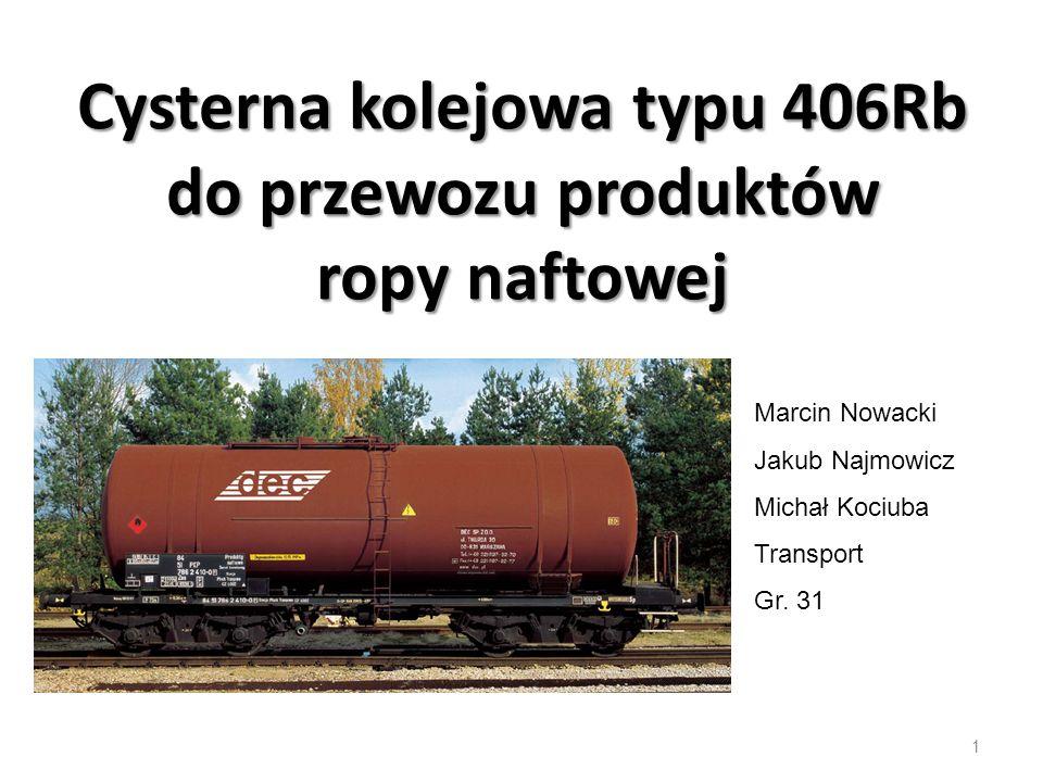 Cysterna kolejowa typu 406Rb do przewozu produktów ropy naftowej 1 Marcin Nowacki Jakub Najmowicz Michał Kociuba Transport Gr.