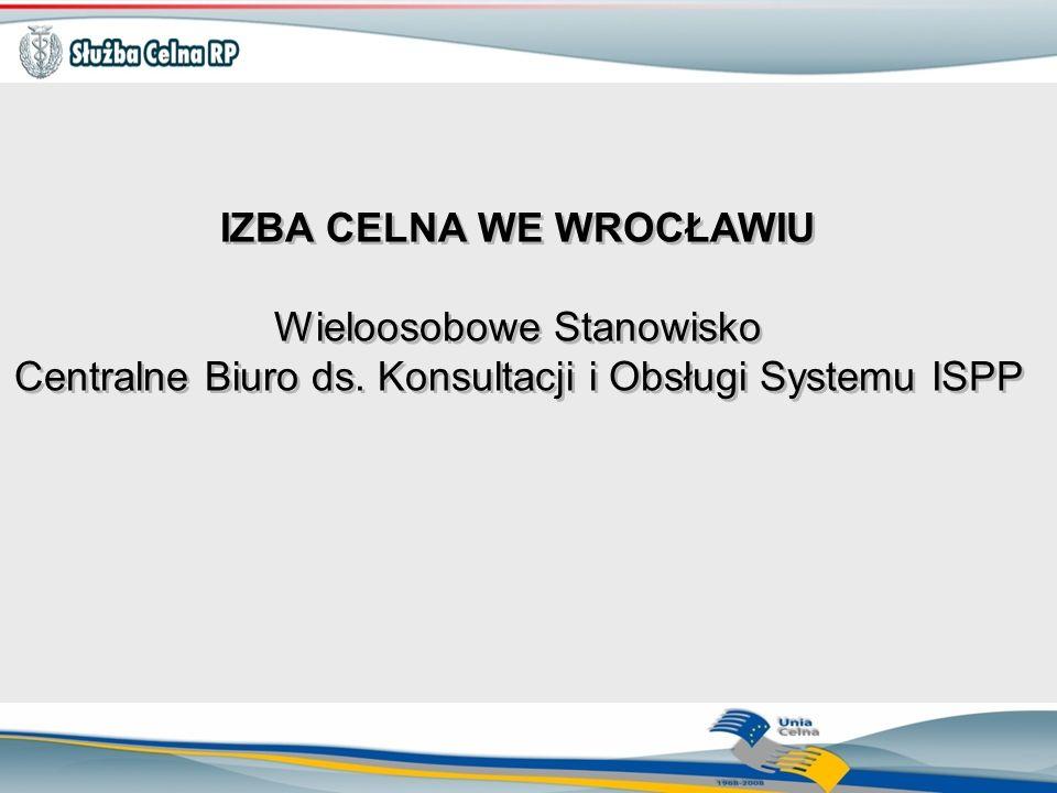 IZBA CELNA WE WROCŁAWIU Wieloosobowe Stanowisko Centralne Biuro ds. Konsultacji i Obsługi Systemu ISPP IZBA CELNA WE WROCŁAWIU Wieloosobowe Stanowisko