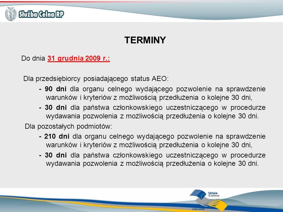 TERMINY Do dnia 31 grudnia 2009 r.: Dla przedsiębiorcy posiadającego status AEO: - 90 dni dla organu celnego wydającego pozwolenie na sprawdzenie waru