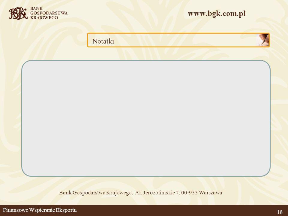 www.bgk.com.pl 18 Notatki Bank Gospodarstwa Krajowego, Al. Jerozolimskie 7, 00-955 Warszawa Finansowe Wspieranie Eksportu