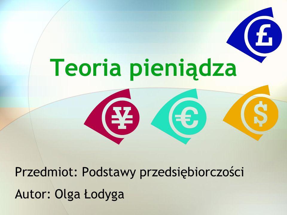 Teoria pieniądza Przedmiot: Podstawy przedsiębiorczości Autor: Olga Łodyga