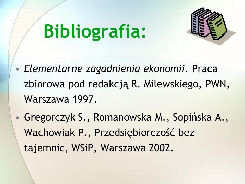Bibliografia: Elementarne zagadnienia ekonomii. Praca zbiorowa pod redakcją R. Milewskiego, PWN, Warszawa 1997. Gregorczyk S., Romanowska M., Sopińska