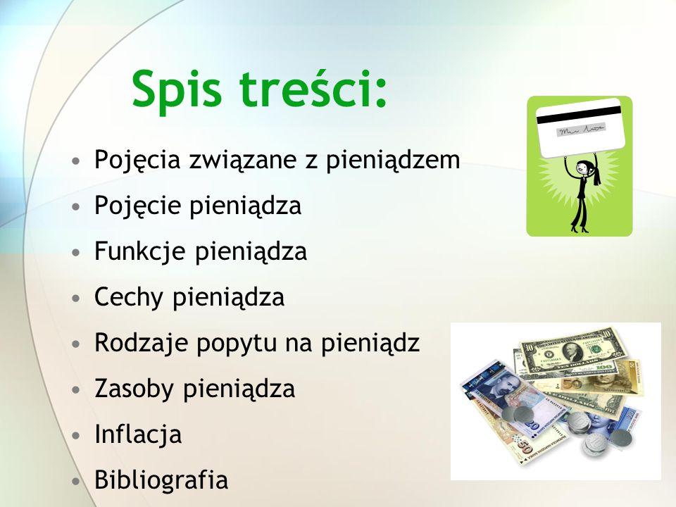 Spis treści: Pojęcia związane z pieniądzem Pojęcie pieniądza Funkcje pieniądza Cechy pieniądza Rodzaje popytu na pieniądz Zasoby pieniądza Inflacja Bi
