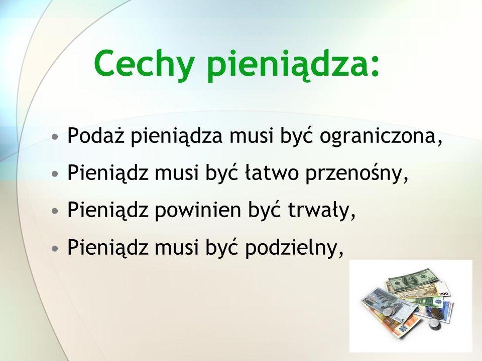 Cechy pieniądza: Podaż pieniądza musi być ograniczona, Pieniądz musi być łatwo przenośny, Pieniądz powinien być trwały, Pieniądz musi być podzielny,