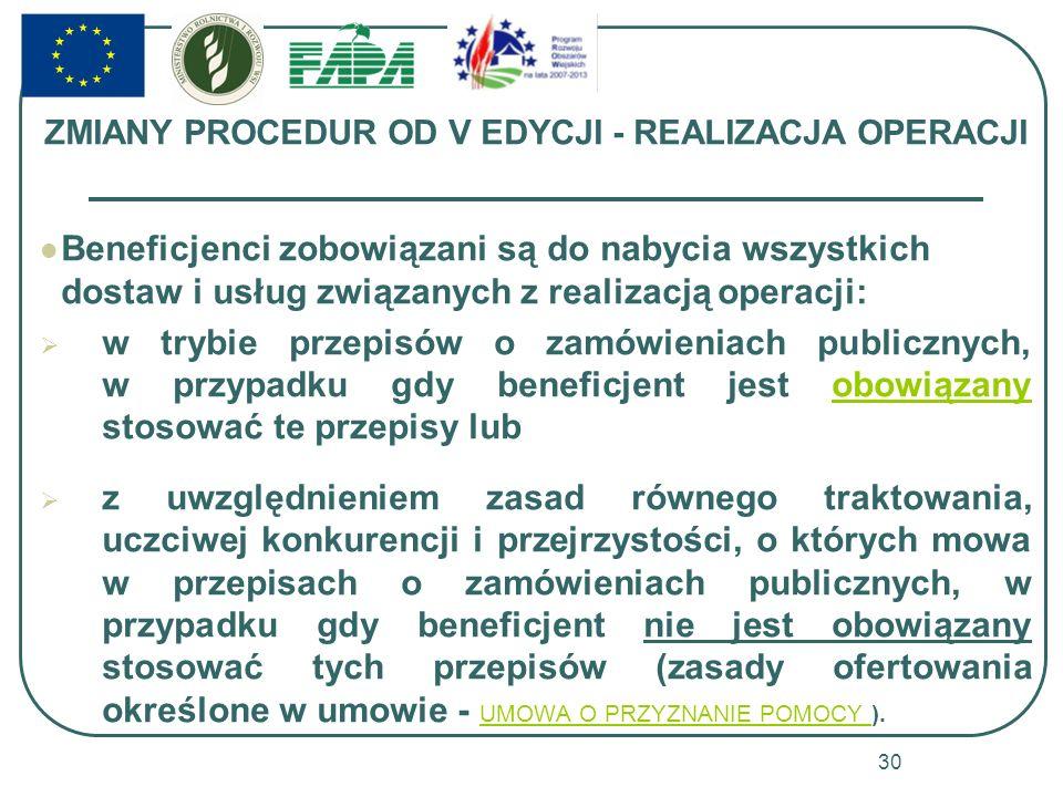 ZMIANY PROCEDUR OD V EDYCJI - REALIZACJA OPERACJI Beneficjenci zobowiązani są do nabycia wszystkich dostaw i usług związanych z realizacją operacji: w