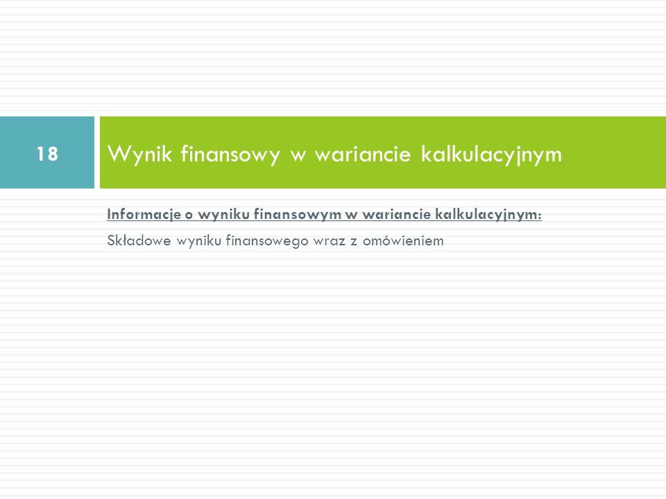 Informacje o wyniku finansowym w wariancie kalkulacyjnym: Składowe wyniku finansowego wraz z omówieniem Wynik finansowy w wariancie kalkulacyjnym 18