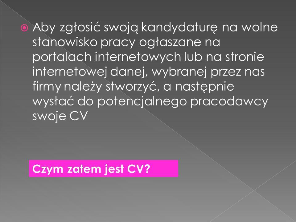 Aby zgłosić swoją kandydaturę na wolne stanowisko pracy ogłaszane na portalach internetowych lub na stronie internetowej danej, wybranej przez nas firmy należy stworzyć, a następnie wysłać do potencjalnego pracodawcy swoje CV Czym zatem jest CV
