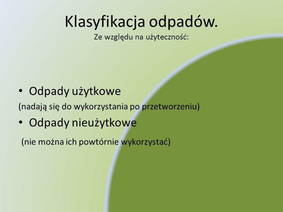 Klasyfikacja odpadów. Ze względu na użyteczność: Odpady użytkowe (nadają się do wykorzystania po przetworzeniu) Odpady nieużytkowe (nie można ich powt