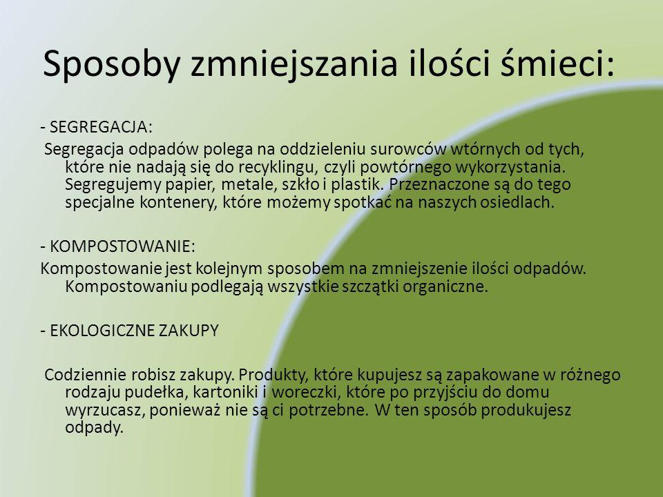 Sposoby zmniejszania ilości śmieci: - SEGREGACJA: Segregacja odpadów polega na oddzieleniu surowców wtórnych od tych, które nie nadają się do recyklin