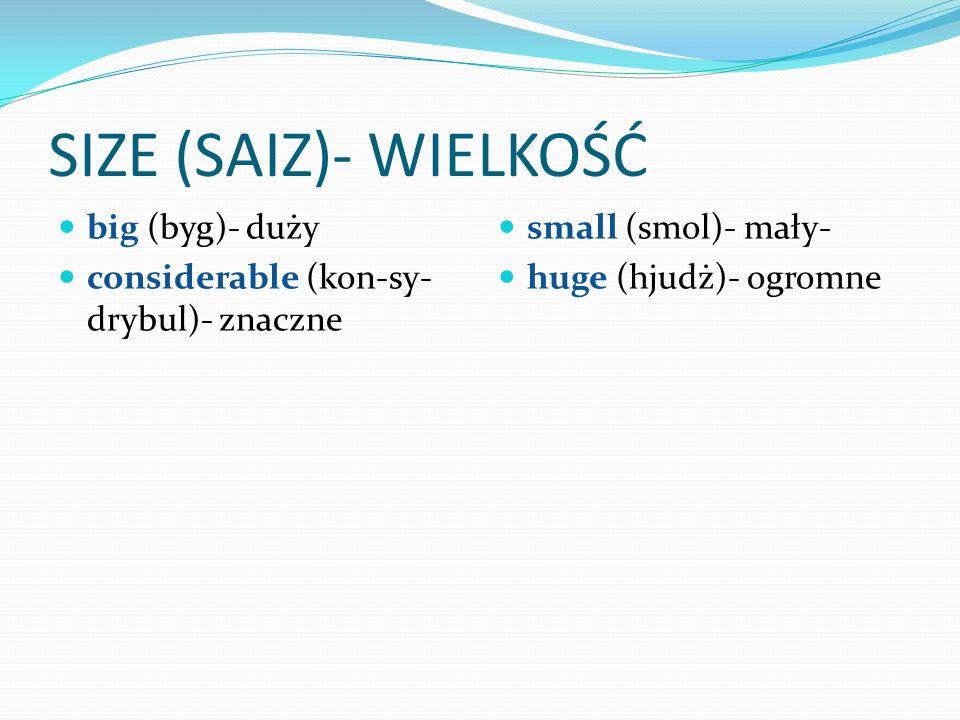SIZE (SAIZ)- WIELKOŚĆ big (byg)- duży considerable (kon-sy- drybul)- znaczne small (smol)- mały- huge (hjudż)- ogromne