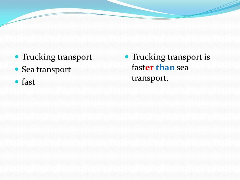 Trucking transport Sea transport fast Trucking transport is faster than sea transport.