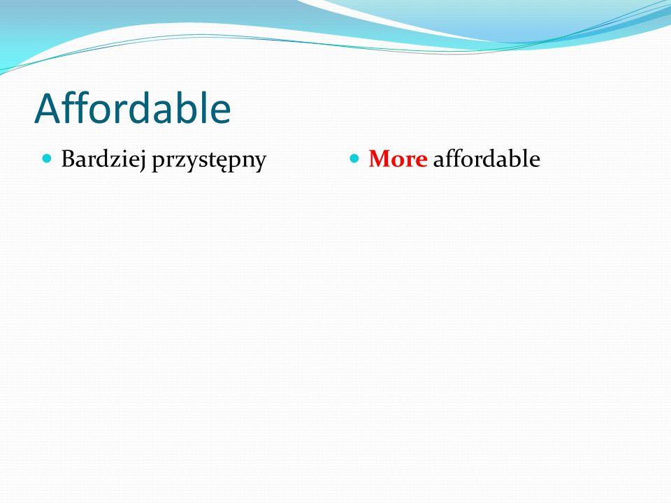 Affordable Bardziej przystępny More affordable
