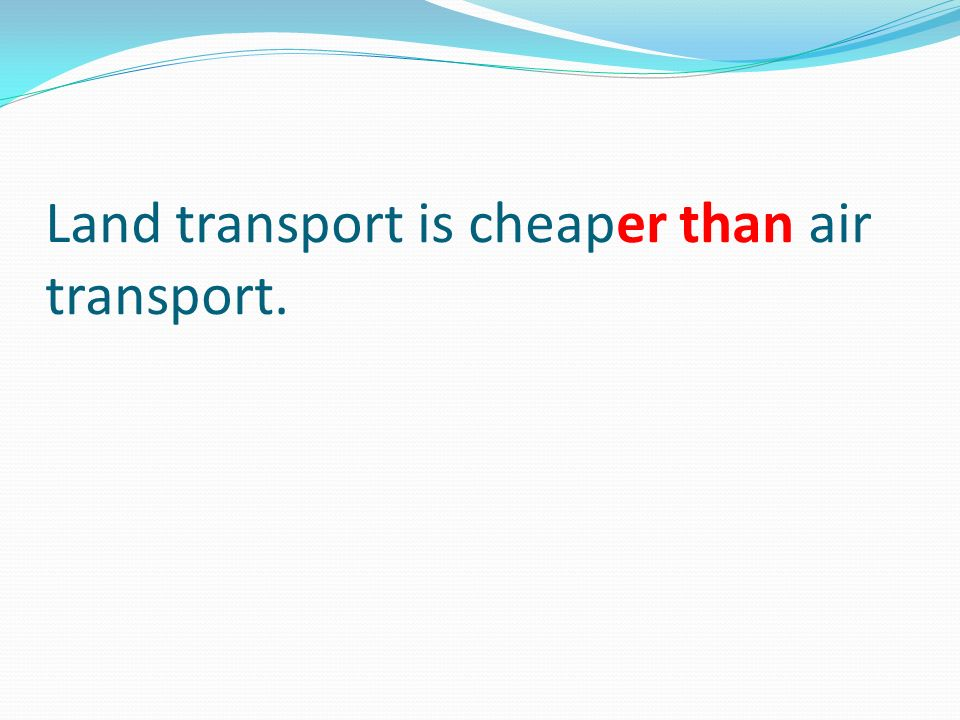 Land transport is cheaper than air transport.
