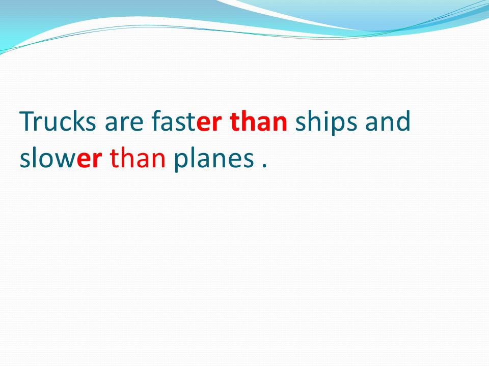 Trucks are faster than ships and slower than planes.