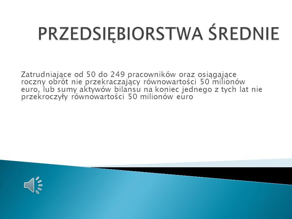 zatrudniające od 10 do 49 pracowników oraz osiągające roczny obrót nie przekraczający równowartości 10 milionów euro, lub sumy aktywów bilansu na koni