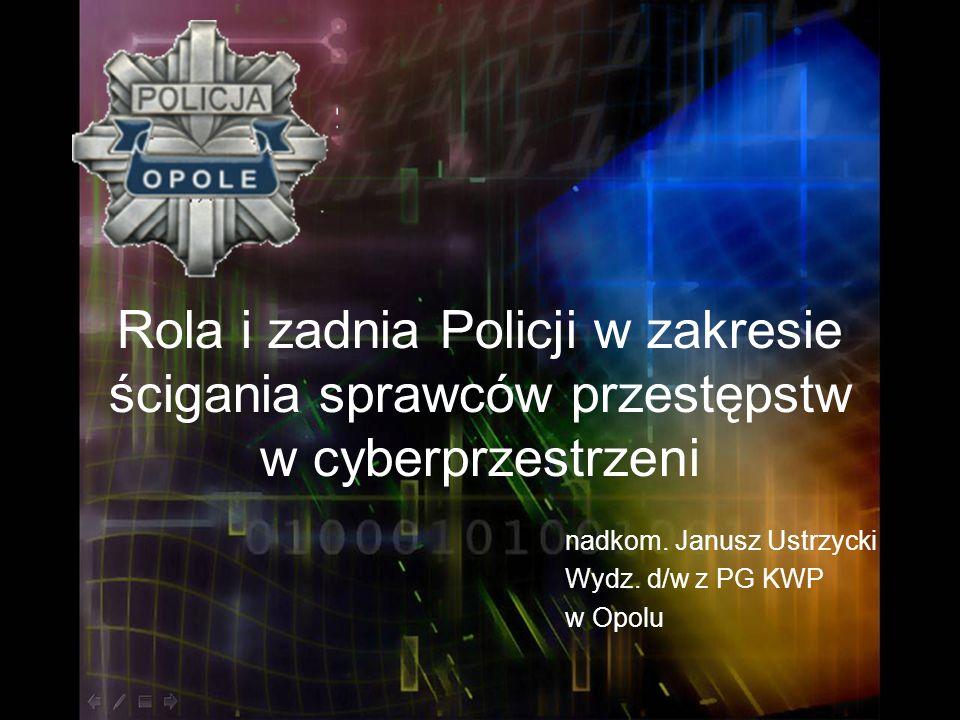 Rola i zadnia Policji w zakresie ścigania sprawców przestępstw w cyberprzestrzeni nadkom. Janusz Ustrzycki Wydz. d/w z PG KWP w Opolu