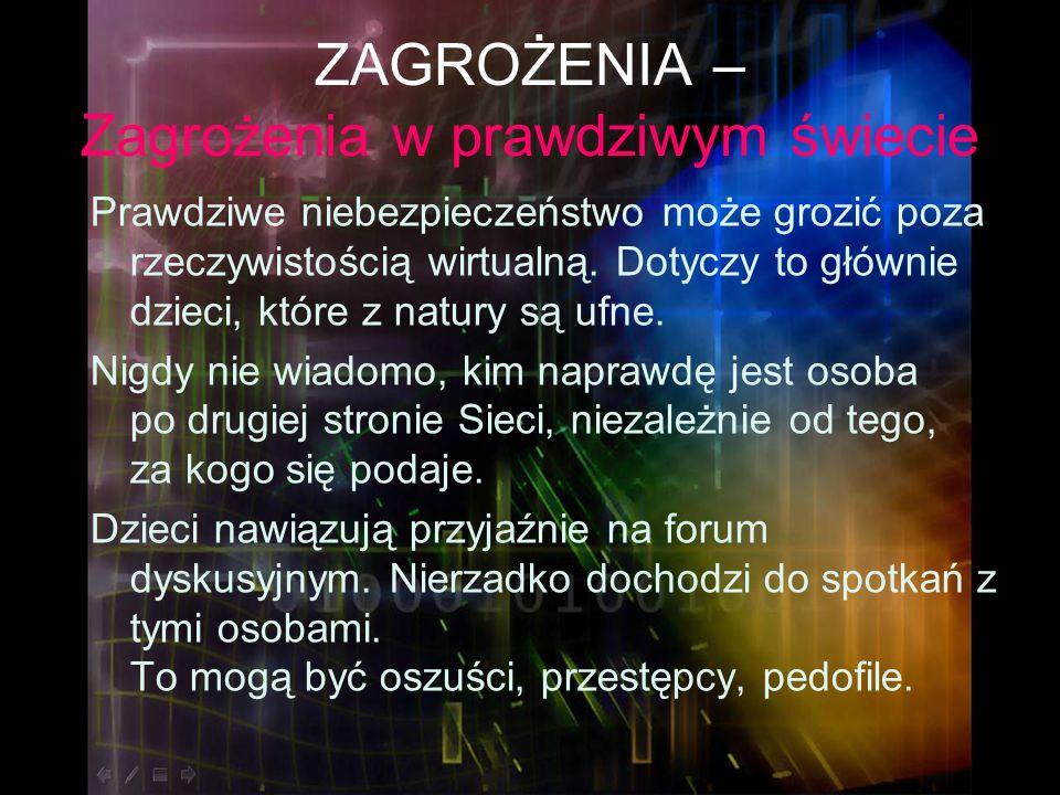 ZAGROŻENIA – Zagrożenia w prawdziwym świecie Prawdziwe niebezpieczeństwo może grozić poza rzeczywistością wirtualną. Dotyczy to głównie dzieci, które