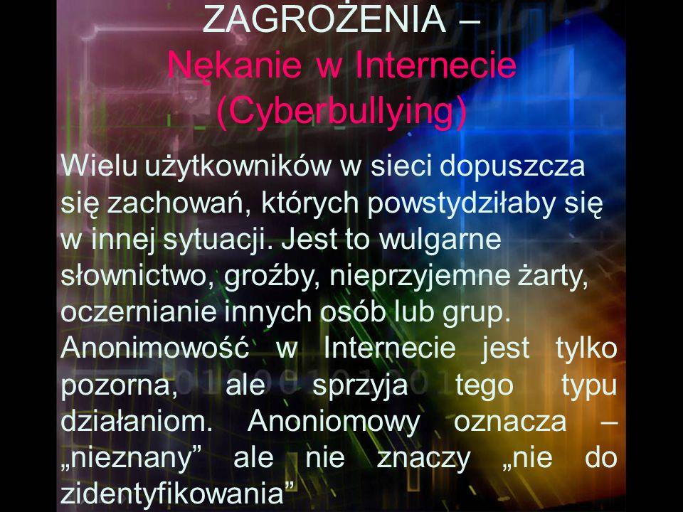 ZAGROŻENIA – Nękanie w Internecie (Cyberbullying) Wielu użytkowników w sieci dopuszcza się zachowań, których powstydziłaby się w innej sytuacji. Jest