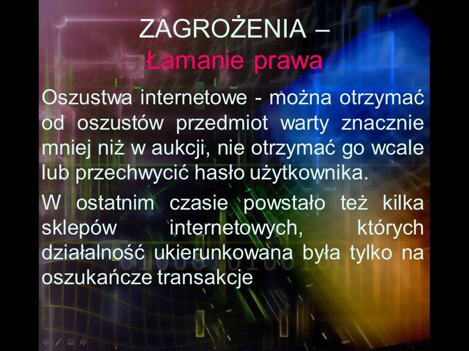 ZAGROŻENIA – Łamanie prawa Oszustwa internetowe - można otrzymać od oszustów przedmiot warty znacznie mniej niż w aukcji, nie otrzymać go wcale lub pr