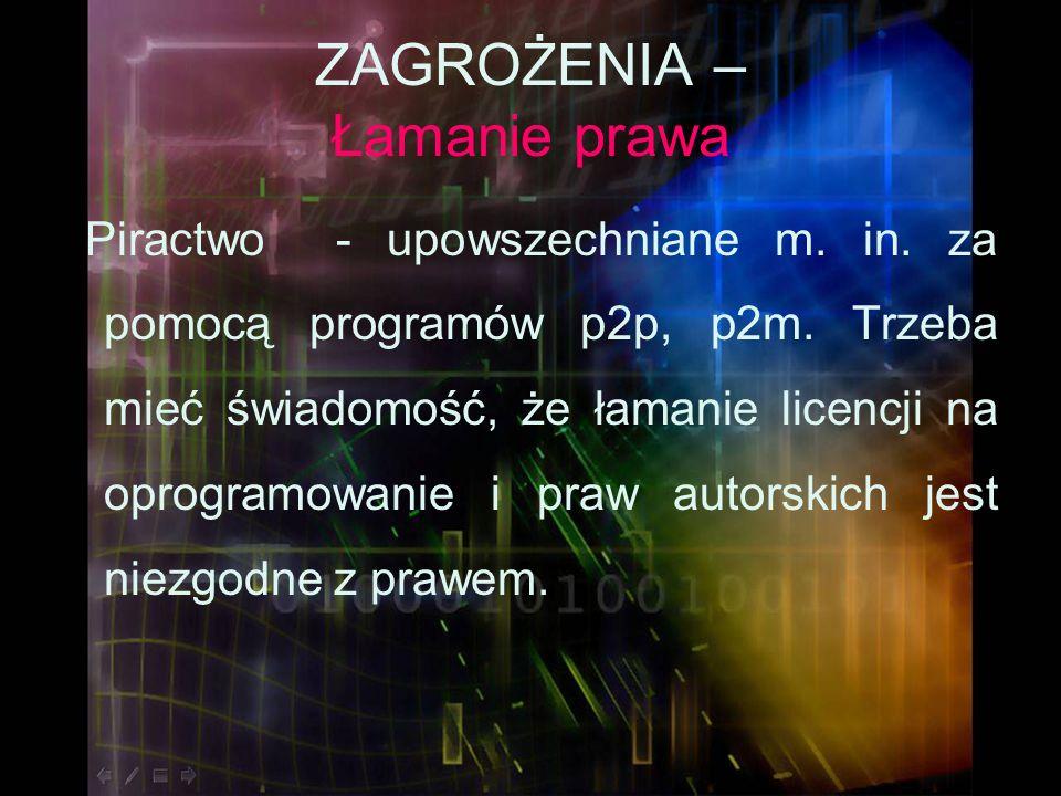 ZAGROŻENIA – Łamanie prawa Piractwo - upowszechniane m. in. za pomocą programów p2p, p2m. Trzeba mieć świadomość, że łamanie licencji na oprogramowani