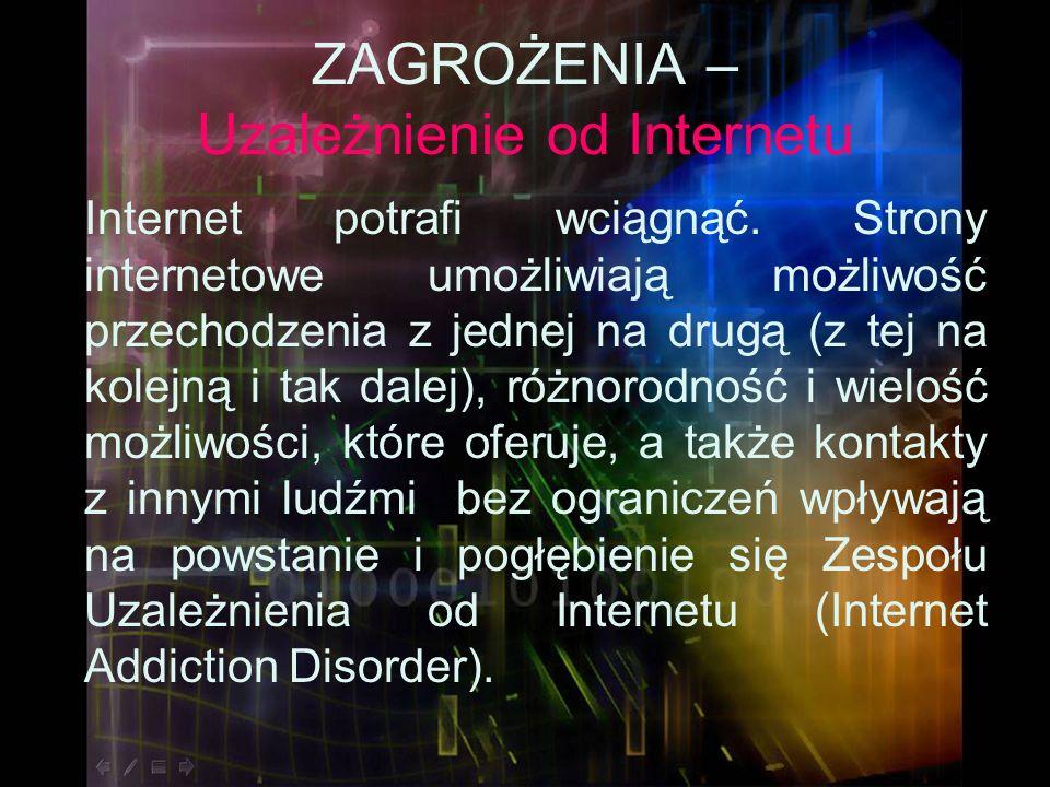ZAGROŻENIA – Uzależnienie od Internetu Internet potrafi wciągnąć. Strony internetowe umożliwiają możliwość przechodzenia z jednej na drugą (z tej na k