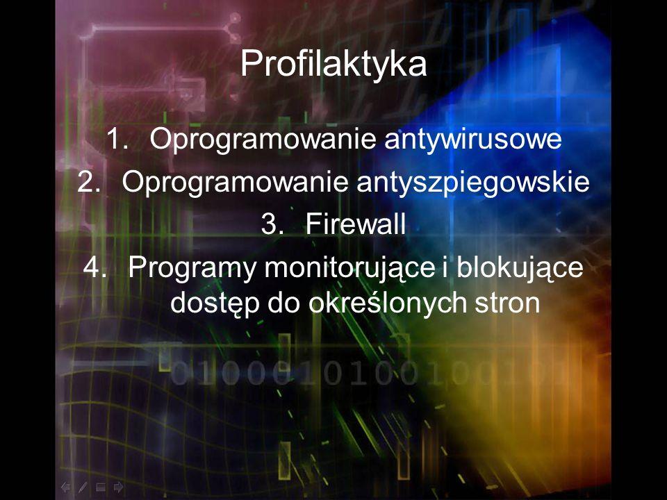 Profilaktyka 1.Oprogramowanie antywirusowe 2.Oprogramowanie antyszpiegowskie 3.Firewall 4.Programy monitorujące i blokujące dostęp do określonych stro