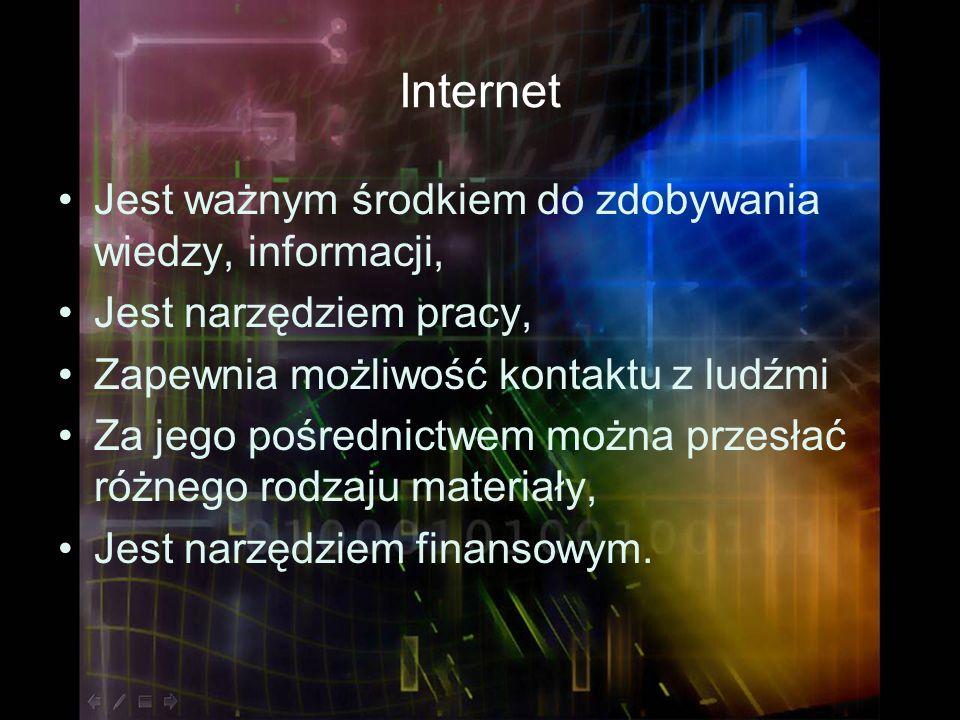 Internet Jest ważnym środkiem do zdobywania wiedzy, informacji, Jest narzędziem pracy, Zapewnia możliwość kontaktu z ludźmi Za jego pośrednictwem możn