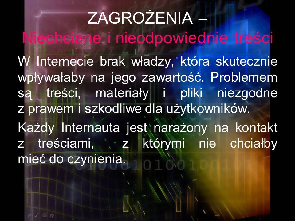 ZAGROŻENIA – Niechciane i nieodpowiednie treści Mogą to być przesyłane za pomocą poczty e-mail: Spam – czyli materiały promocyjne – jest to 50% korespondencji; Reklamy lub linki prowadzące do stron; Wirusy lub trojany.