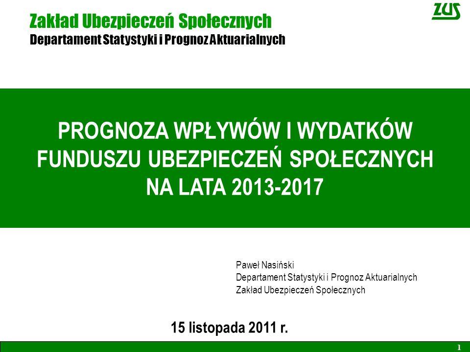 Zakład Ubezpieczeń Społecznych Departament Statystyki i Prognoz Aktuarialnych 15 listopada 2011 r. 1 PROGNOZA WPŁYWÓW I WYDATKÓW FUNDUSZU UBEZPIECZEŃ