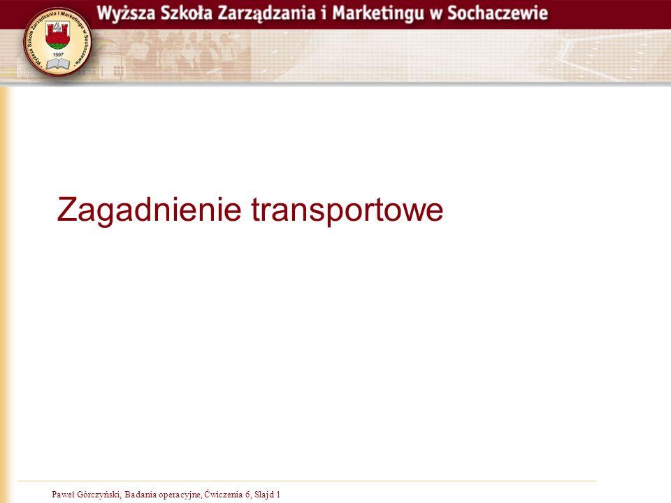 Paweł Górczyński, Badania operacyjne, Slajd 1Paweł Górczyński, Badania operacyjne, Ćwiczenia 6, Slajd 1 Zagadnienie transportowe