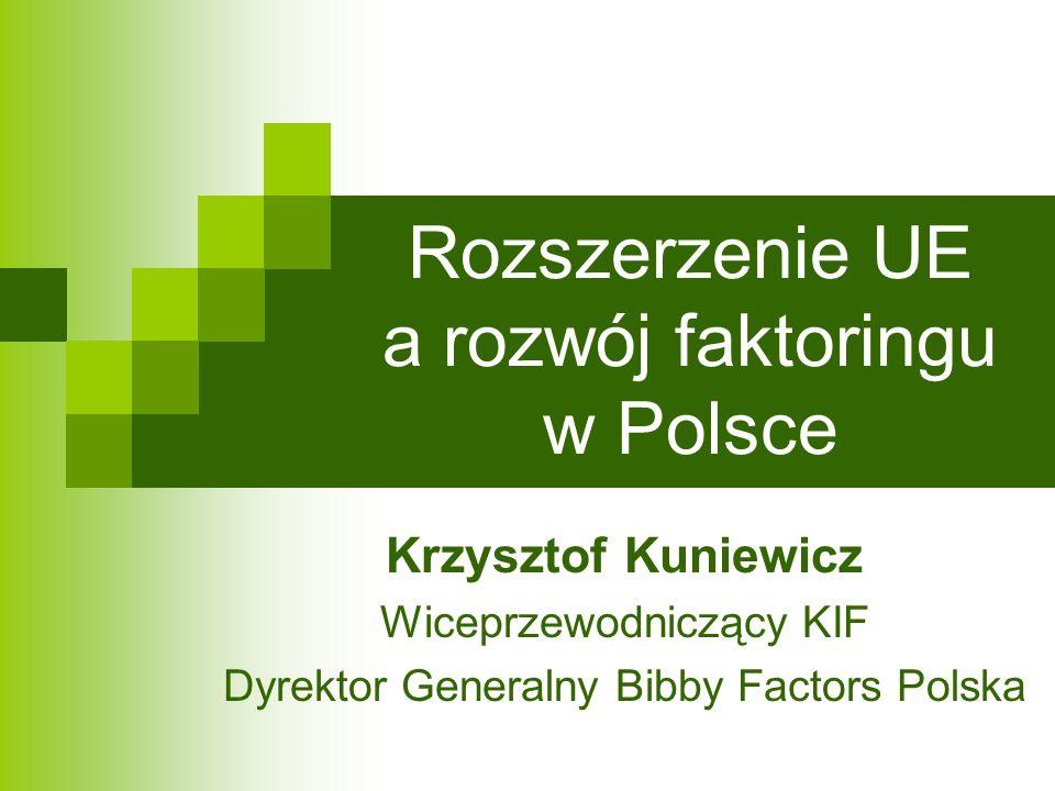 Rozszerzenie UE a rozwój faktoringu w Polsce Krzysztof Kuniewicz Wiceprzewodniczący KIF Dyrektor Generalny Bibby Factors Polska