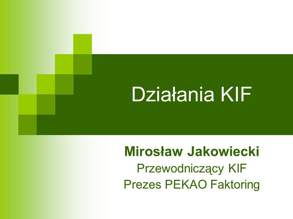 Działania KIF Mirosław Jakowiecki Przewodniczący KIF Prezes PEKAO Faktoring