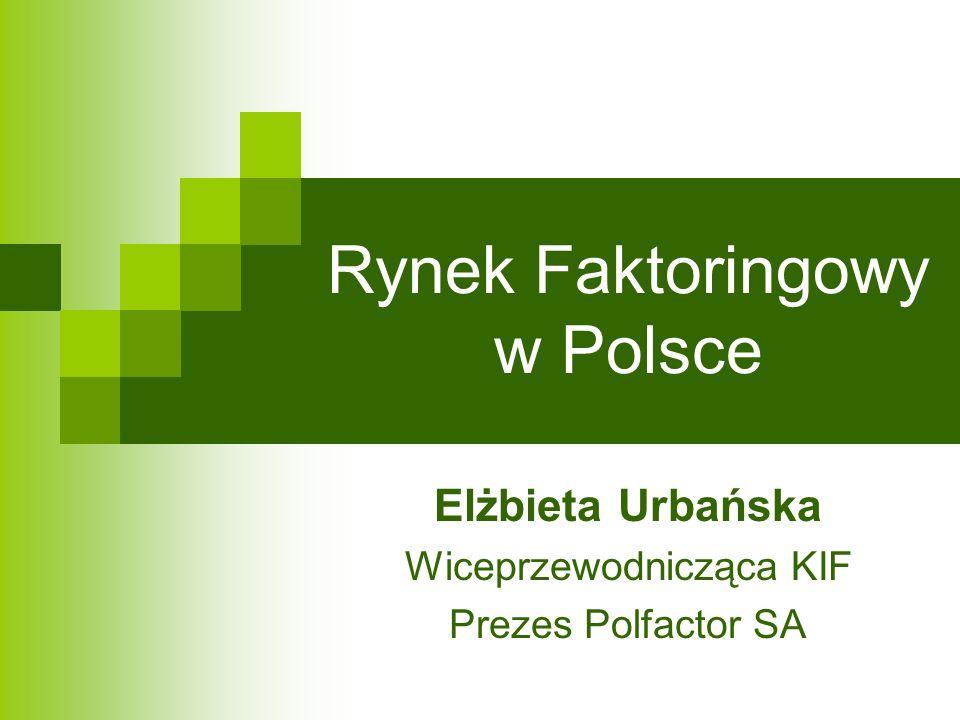 Rynek Faktoringowy w Polsce Elżbieta Urbańska Wiceprzewodnicząca KIF Prezes Polfactor SA