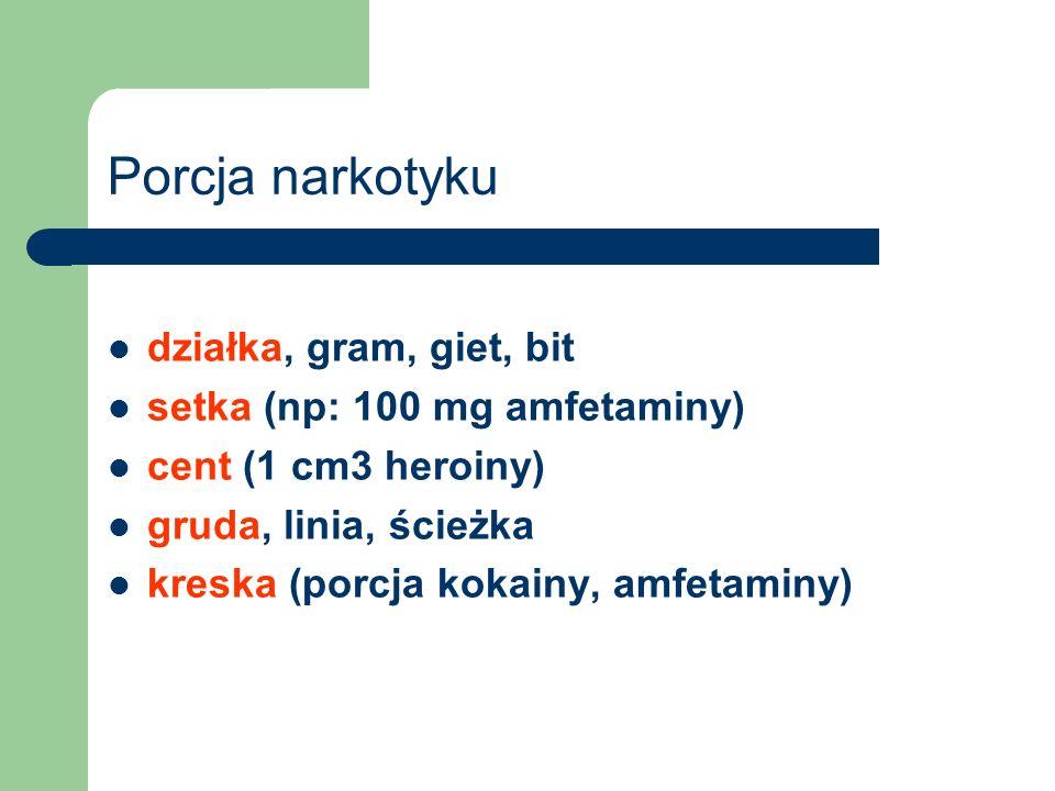 Porcja narkotyku działka, gram, giet, bit setka (np: 100 mg amfetaminy) cent (1 cm3 heroiny) gruda, linia, ścieżka kreska (porcja kokainy, amfetaminy)