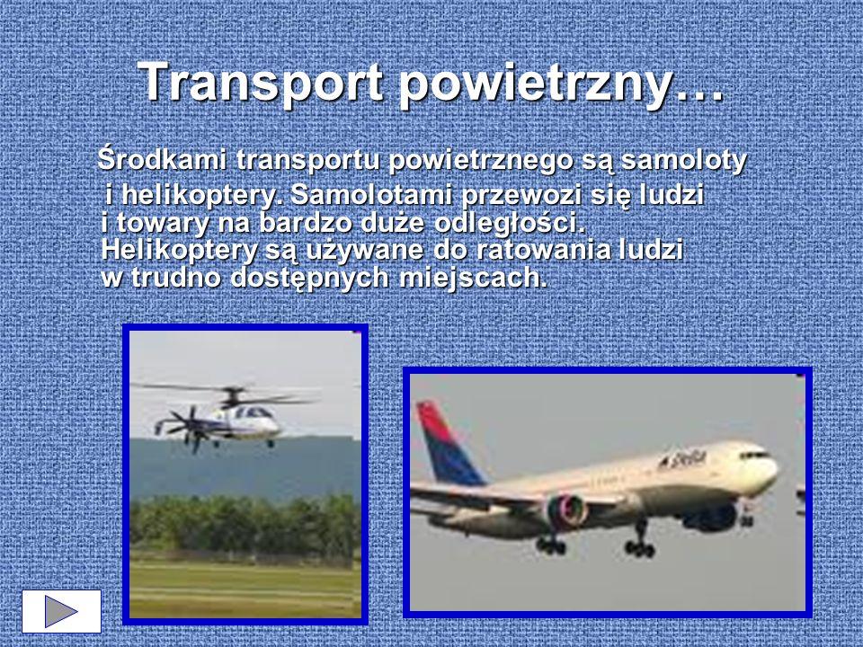 Transport powietrzny… Środkami transportu powietrznego są samoloty i helikoptery. Samolotami przewozi się ludzi i towary na bardzo duże odległości. He