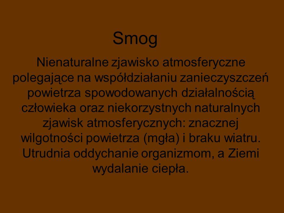 Smog Nienaturalne zjawisko atmosferyczne polegające na współdziałaniu zanieczyszczeń powietrza spowodowanych działalnością człowieka oraz niekorzystny