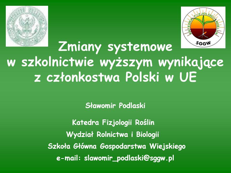 Zmiany systemowe w szkolnictwie wyższym wynikające z członkostwa Polski w UE Sławomir Podlaski Katedra Fizjologii Roślin Wydział Rolnictwa i Biologii Szkoła Główna Gospodarstwa Wiejskiego e-mail: slawomir_podlaski@sggw.pl