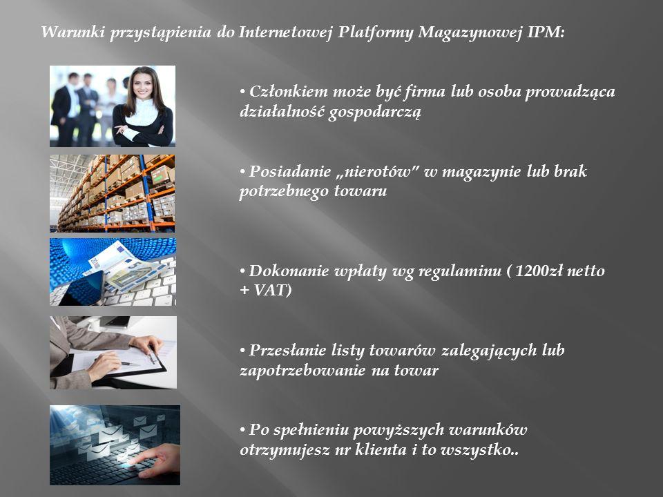 Warunki przystąpienia do Internetowej Platformy Magazynowej IPM: Członkiem może być firma lub osoba prowadząca działalność gospodarczą Posiadanie nier