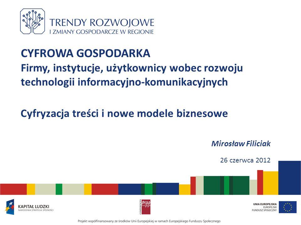 CYFROWA GOSPODARKA Firmy, instytucje, użytkownicy wobec rozwoju technologii informacyjno-komunikacyjnych Cyfryzacja treści i nowe modele biznesowe Mirosław Filiciak 26 czerwca 2012