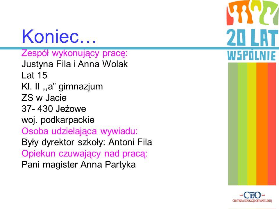 Koniec… Zespół wykonujący pracę: Justyna Fila i Anna Wolak Lat 15 Kl. II,,a gimnazjum ZS w Jacie 37- 430 Jeżowe woj. podkarpackie Osoba udzielająca wy