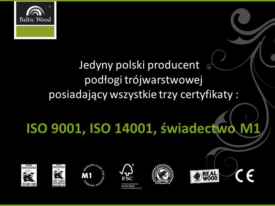 Jedyny polski producent podłogi trójwarstwowej posiadający wszystkie trzy certyfikaty : ISO 9001, ISO 14001, świadectwo M1