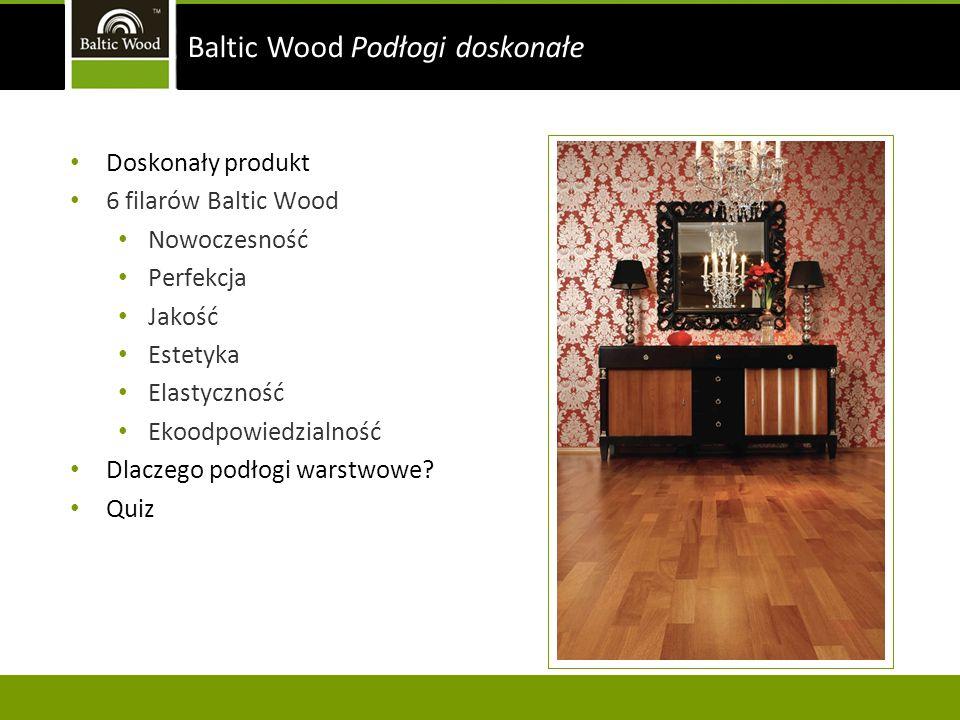 Doskonały produkt 6 filarów Baltic Wood Nowoczesność Perfekcja Jakość Estetyka Elastyczność Ekoodpowiedzialność Dlaczego podłogi warstwowe? Quiz Balti