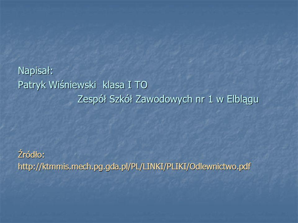 Napisał: Patryk Wiśniewski klasa I TO Zespół Szkół Zawodowych nr 1 w Elblągu Źródło:http://ktmmis.mech.pg.gda.pl/PL/LINKI/PLIKI/Odlewnictwo.pdf