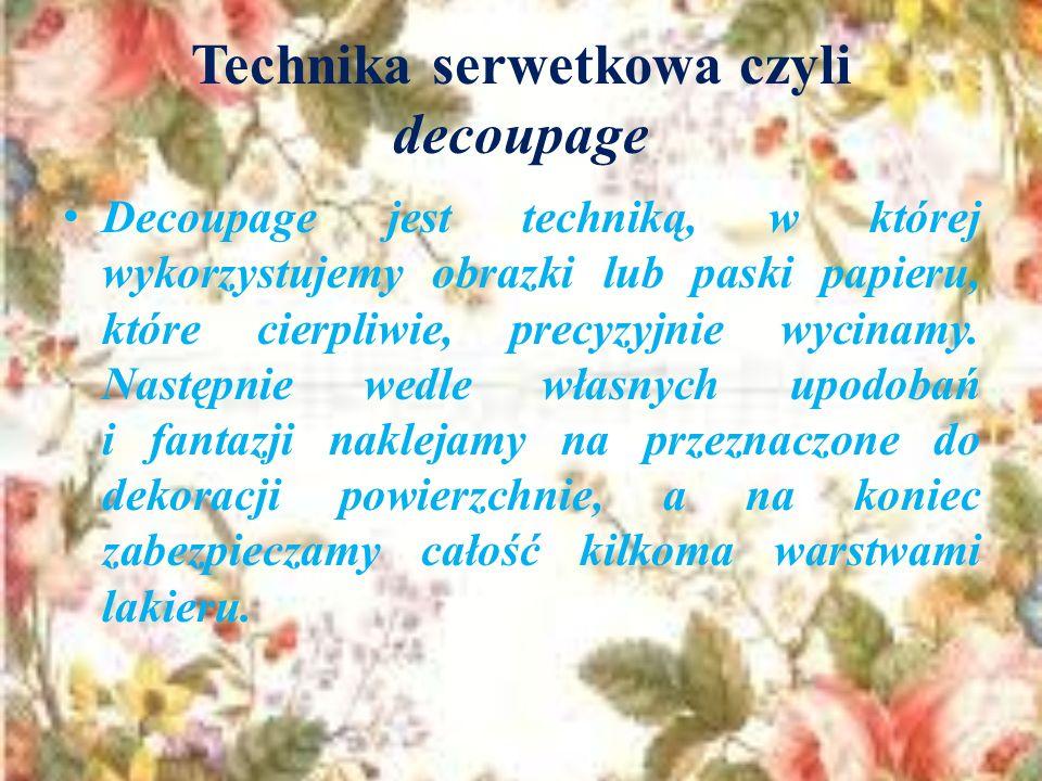 Technika serwetkowa czyli decoupage Decoupage jest techniką, w której wykorzystujemy obrazki lub paski papieru, które cierpliwie, precyzyjnie wycinamy