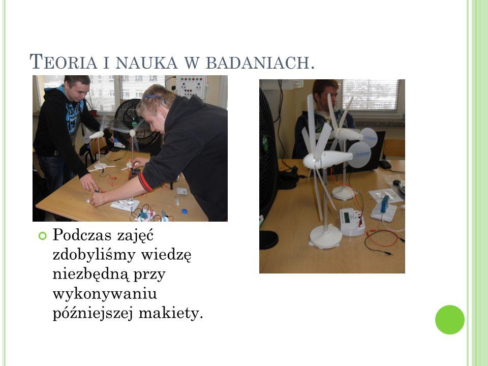 T EORIA I NAUKA W BADANIACH. Podczas zajęć zdobyliśmy wiedzę niezbędną przy wykonywaniu późniejszej makiety.