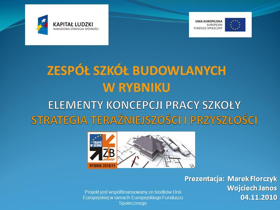 Projekt jest współfinansowany ze środków Unii Europejskiej w ramach Europejskiego Funduszu Społecznego Prezentacja: Marek Florczyk Wojciech Janos 04.11.2010 ZESPÓŁ SZKÓŁ BUDOWLANYCH W RYBNIKU