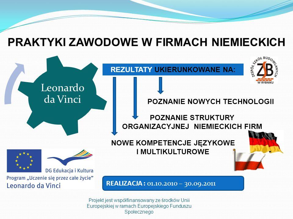 Projekt jest współfinansowany ze środków Unii Europejskiej w ramach Europejskiego Funduszu Społecznego Leonardo da Vinci PRAKTYKI ZAWODOWE W FIRMACH NIEMIECKICH NOWE KOMPETENCJE JĘZYKOWE I MULTIKULTUROWE REZULTATY UKIERUNKOWANE NA: POZNANIE NOWYCH TECHNOLOGII POZNANIE STRUKTURY ORGANIZACYJNEJ NIEMIECKICH FIRM REALIZACJA : 01.10.2010 – 30.09.2011
